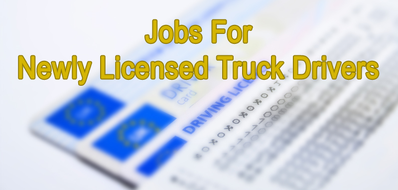Jobs For Newly Licensed Truck Drivers